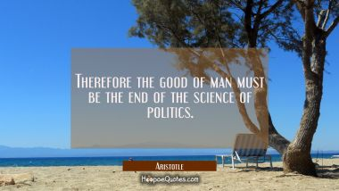 Therefore the good of man must be the end of the science of politics.