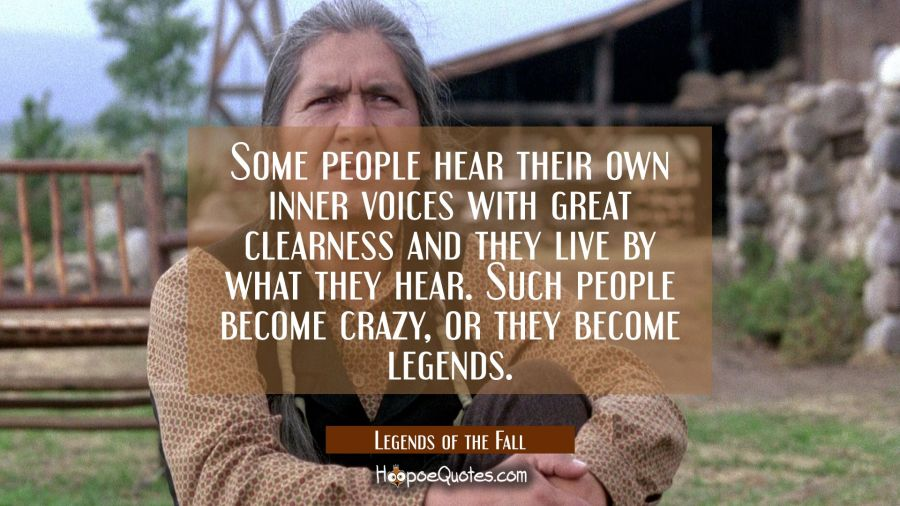 Some people hear their own inner voices with great clearness and they live by what they hear. Such people become crazy, or they become legends. Movie Quotes Quotes
