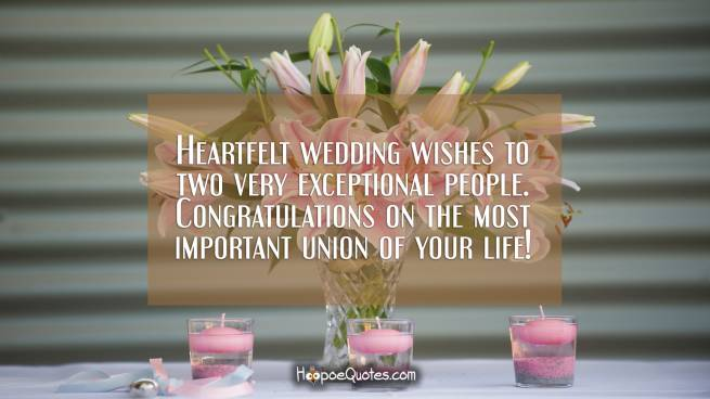 Heartfelt wedding wishes to two very exceptional people. Congratulations on the most important union of your life!