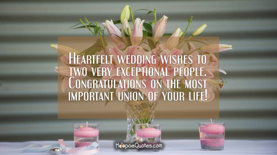 Heartfelt wedding wishes to two very exceptional people. Congratulations on the most important union of your life! Wedding Quotes