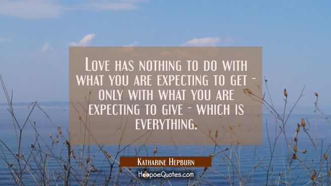 Love has nothing to do with what you are expecting to get - only with what you are expecting to giv