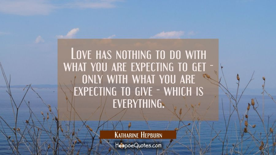 Love has nothing to do with what you are expecting to get - only with what you are expecting to giv Katharine Hepburn Quotes
