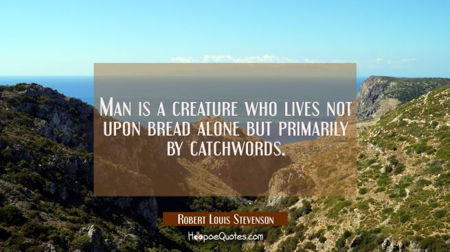 Man is a creature who lives not upon bread alone but primarily by catchwords.