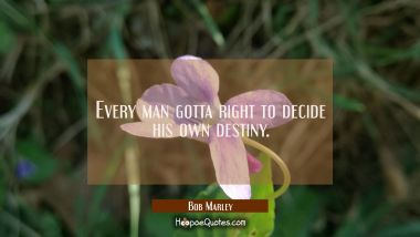Every man gotta right to decide his own destiny. Bob Marley Quotes