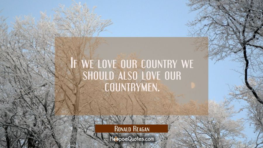 If we love our country we should also love our countrymen. Ronald Reagan Quotes