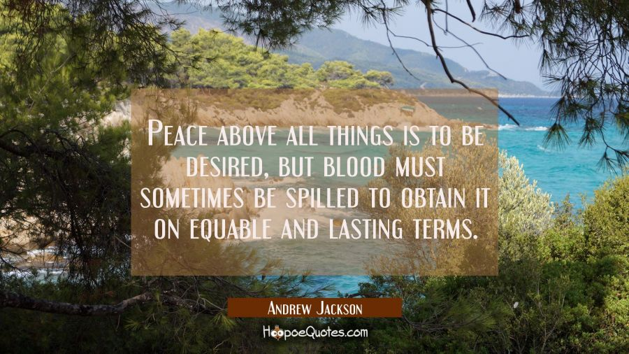Peace above all things is to be desired but blood must sometimes be spilled to obtain it on equable Andrew Jackson Quotes