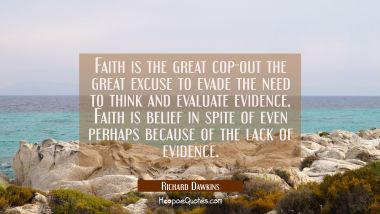 Faith is the great cop-out the great excuse to evade the need to think and evaluate evidence. Faith