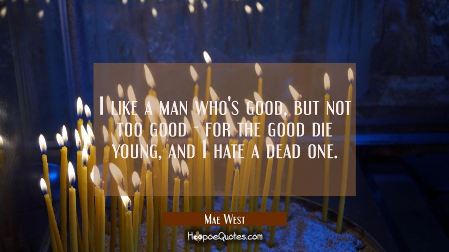 I like a man who's good but not too good - for the good die young and I hate a dead one. Mae West Quotes