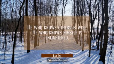 He who knows others is wise. He who knows himself is enlightened. Lao Tzu Quotes