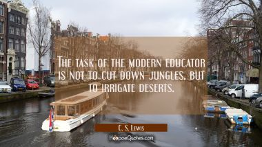 The task of the modern educator is not to cut down jungles but to irrigate deserts. C. S. Lewis Quotes