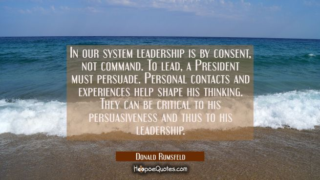 In our system leadership is by consent not command. To lead a President must persuade. Personal con