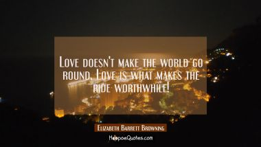 Love doesn't make the world go round, Love is what makes the ride worthwhile! Elizabeth Barrett Browning Quotes