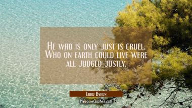 He who is only just is cruel. Who on earth could live were all judged justly.