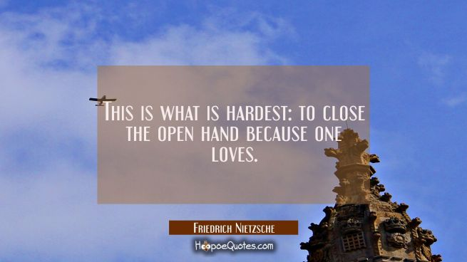 This is what is hardest: to close the open hand because one loves.