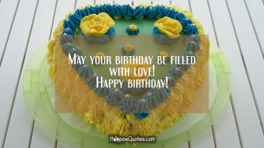 May your birthday be filled with love! Happy birthday! Quotes