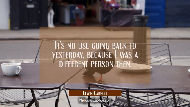 It's no use going back to yesterday, because I was a different person then.