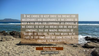 If we choose to keep those tax breaks for millionaires and billionaires if we choose to keep a tax