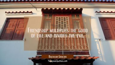 Friendship multiplies the good of life and divides the evil. Baltasar Gracian Quotes
