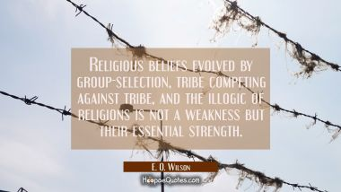 Religious beliefs evolved by group-selection tribe competing against tribe and the illogic of relig E. O. Wilson Quotes