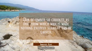 Out of timber so crooked as that from which man is made nothing entirely straight can be carved.