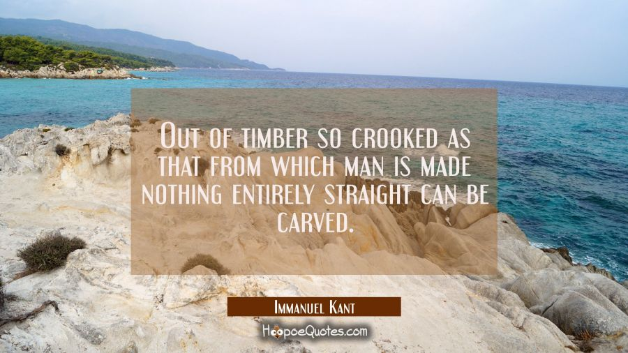Out of timber so crooked as that from which man is made nothing entirely straight can be carved. Immanuel Kant Quotes