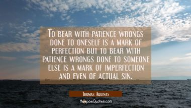 To bear with patience wrongs done to oneself is a mark of perfection but to bear with patience wron Thomas Aquinas Quotes
