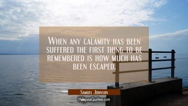 When any calamity has been suffered the first thing to be remembered is how much has been escaped.