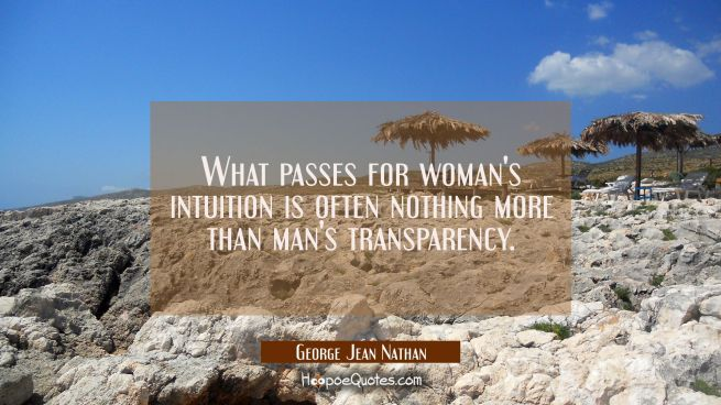 What passes for woman's intuition is often nothing more than man's transparency.