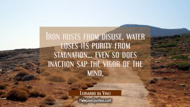 Iron rusts from disuse, water loses its purity from stagnation... even so does inaction sap the vig