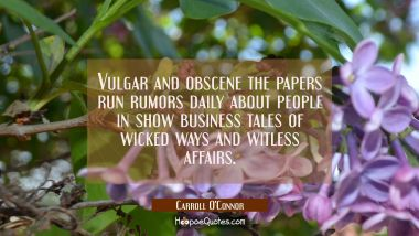 Vulgar and obscene the papers run rumors daily about people in show business tales of wicked ways a