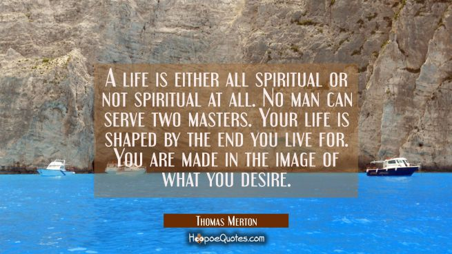 A life is either all spiritual or not spiritual at all. No man can serve two masters. Your life is