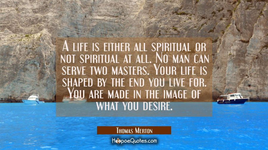 A life is either all spiritual or not spiritual at all. No man can serve two masters. Your life is Thomas Merton Quotes