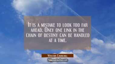 It is a mistake to look too far ahead. Only one link in the chain of destiny can be handled at a ti Winston Churchill Quotes