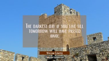 The darkest day if you live till tomorrow will have passed away.