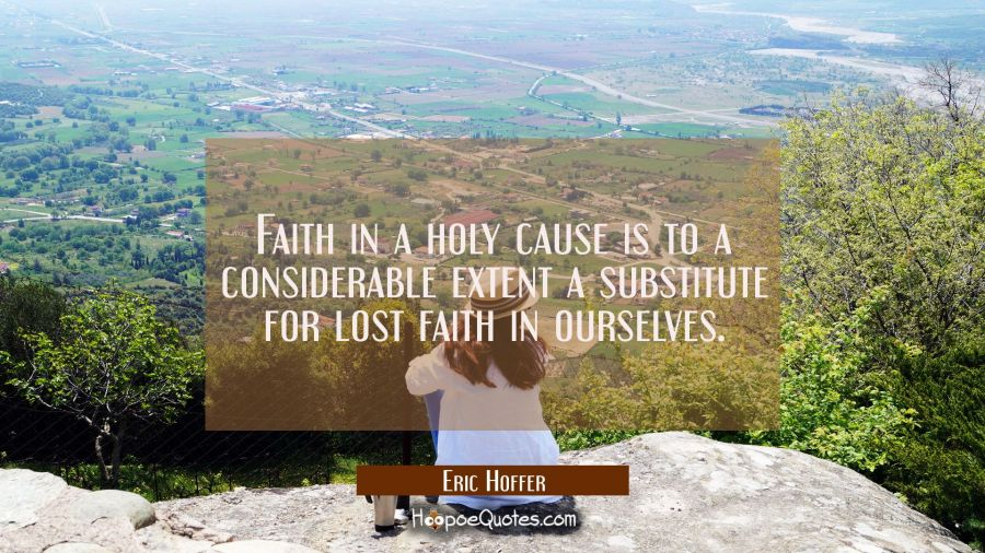 Faith in a holy cause is to a considerable extent a substitute for lost faith in ourselves. Eric Hoffer Quotes