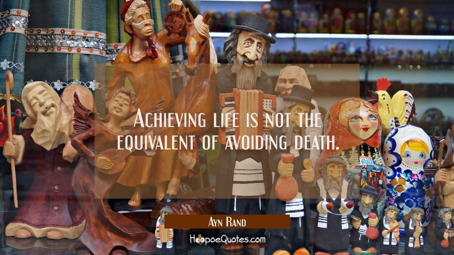 Achieving life is not the equivalent of avoiding death. Ayn Rand Quotes