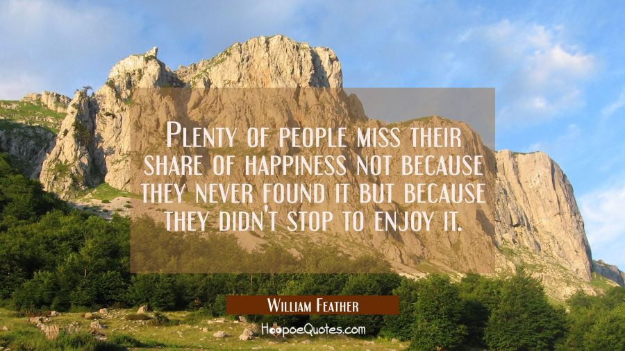 Plenty of people miss their share of happiness not because they never found it but because they did William Feather Quotes