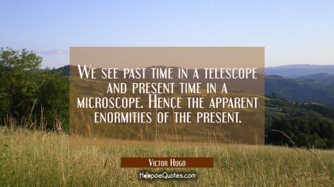 We see past time in a telescope and present time in a microscope. Hence the apparent enormities of