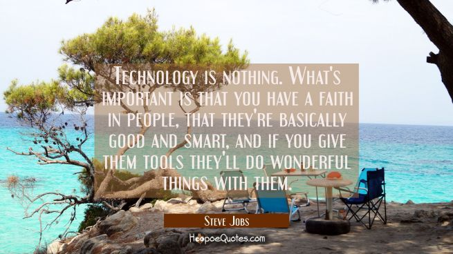 Technology is nothing. What's important is that you have a faith in people that they're basically g