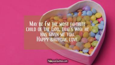 May be I'm the most favorite child of the God, that's why he has given me you. Happy birthday, love. Birthday Quotes