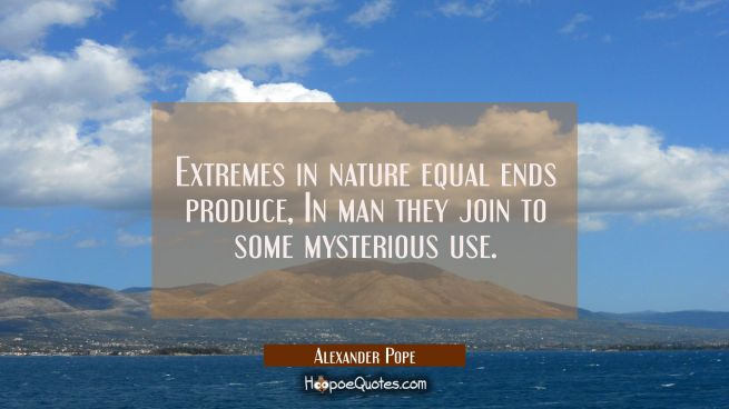 Extremes in nature equal ends produce, In man they join to some mysterious use.