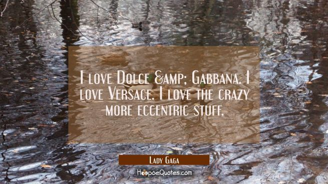 I love Dolce & Gabbana. I love Versace. I love the crazy more eccentric stuff.