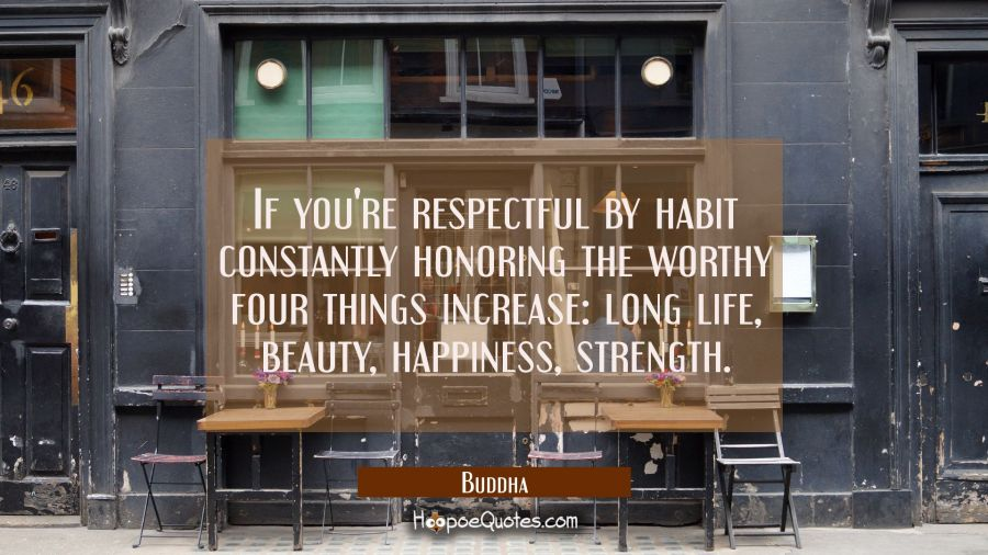 If you're respectful by habit constantly honoring the worthy four things increase: long life beauty Buddha Quotes