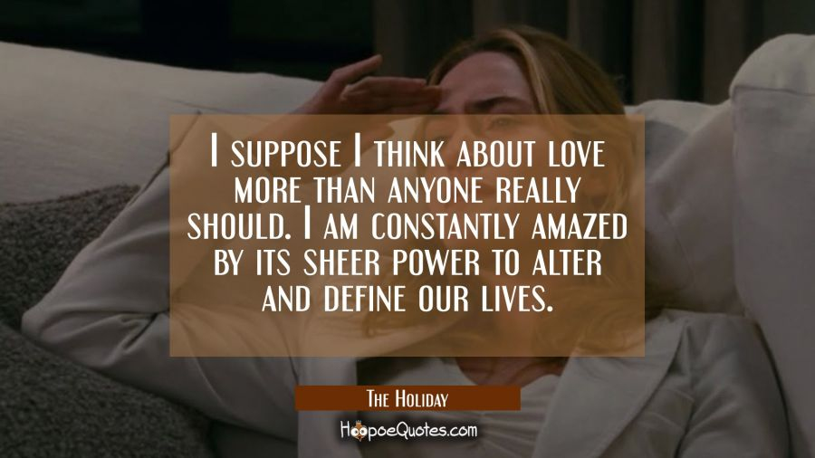 I suppose I think about love more than anyone really should. I am constantly amazed by its sheer power to alert and define our lives. Movie Quotes Quotes