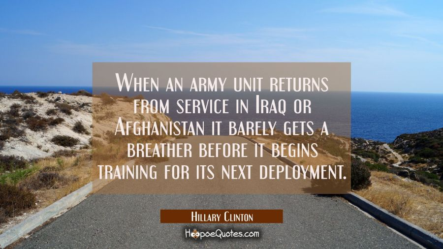 When an army unit returns from service in Iraq or Afghanistan it barely gets a breather before it b Hillary Clinton Quotes