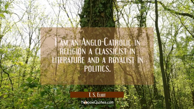 I am an Anglo-Catholic in religion a classicist in literature and a royalist in politics.