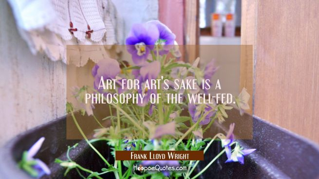 Art for art's sake is a philosophy of the well-fed.