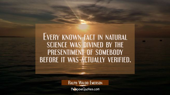 Every known fact in natural science was divined by the presentiment of somebody before it was actua