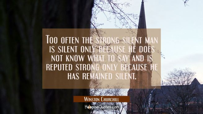 Too often the strong silent man is silent only because he does not know what to say and is reputed