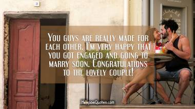 You guys are really made for each other. I'm very happy that you got engaged and going to marry soon. Congratulations to the lovely couple! Engagement Quotes